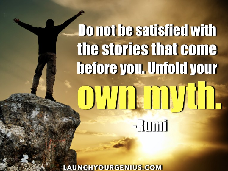 Do not be satisfied with the stories that come before you. Unfold your own myth. -Rumi