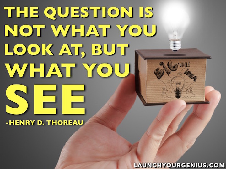 The question is not what you look at, but what you see― Henry David Thoreau