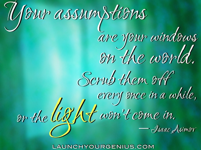 Your assumptions are your windows on the world. Scrub them off every once in a while, or the light won't come in- Isaac Asimov