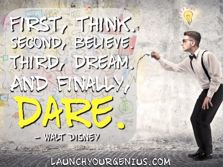 First, think. Second, believe. Third, dream. And finally, dare. – Walt Disney
